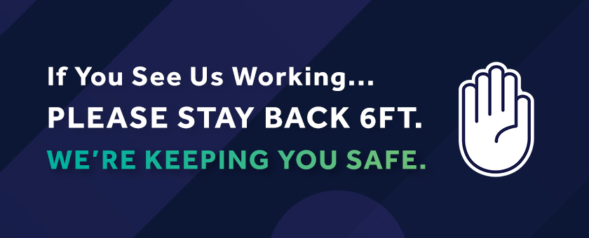 If you see us working, Please stay back 6 ft. We are keeping you safe.